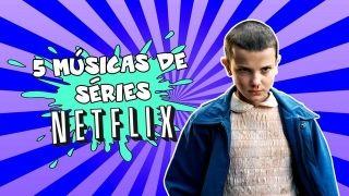 5 músicas de seriados Netflix