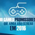 10 games promissores que ainda vão estrear em 2016