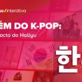 Além do K-Pop: o impacto da Hallyu